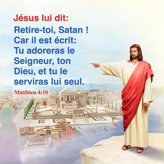 Matthieu 4:10 Jésus lui dit: Retire-toi, Satan ! Car il est écrit: Tu adoreras le Seigneur, ton Dieu, et tu le serviras lui seul.