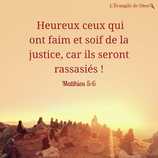 Matthieu 5:6 Heureux ceux qui ont faim et soif de la justice, car ils seront rassasiés !