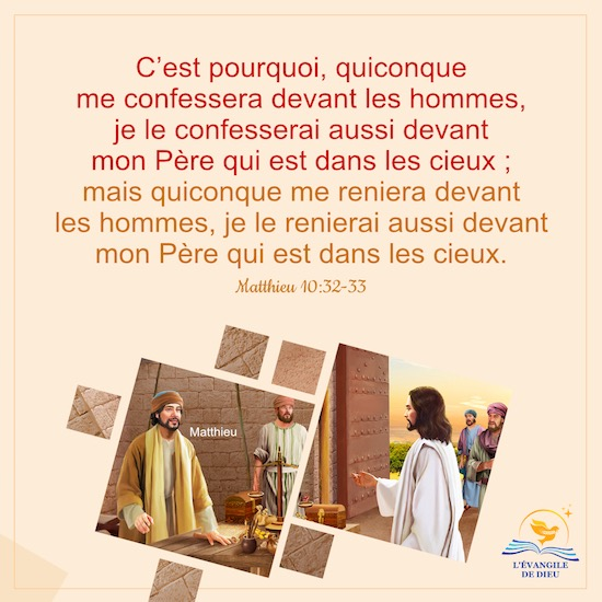Matthieu 10:32-33 C'est pourquoi, quiconque me confessera devant les hommes, je le confesserai aussi devant mon Père qui est dans les cieux ; mais quiconque me reniera devant les hommes, je le renierai aussi devant mon Père qui est dans les cieux.