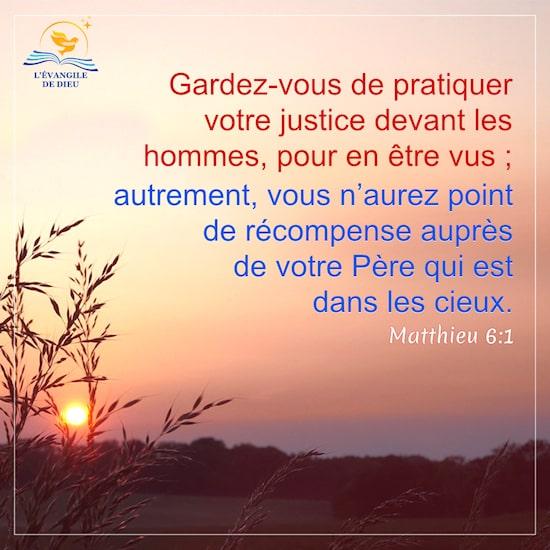 Matthieu 6:1 Gardez-vous de pratiquer votre justice devant les hommes, pour en être vus ; autrement, vous n'aurez point de récompense auprès de votre Père qui est dans les cieux.