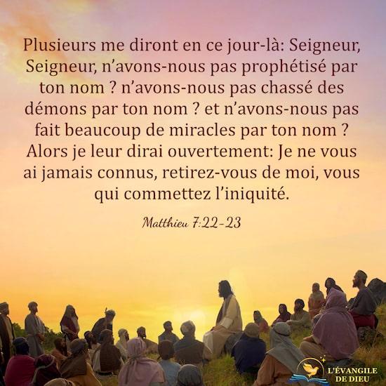 Matthieu 7:22-23 Plusieurs me diront en ce jour-là: Seigneur, Seigneur, n'avons-nous pas prophétisé par ton nom ?