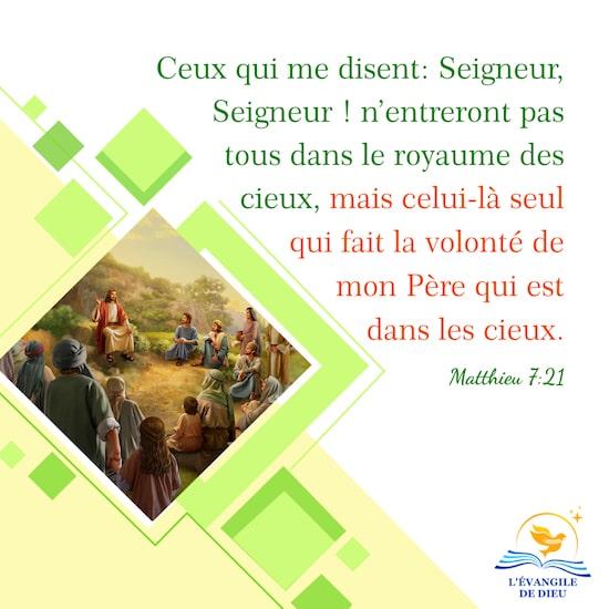 Matthieu 7:21 Ceux qui me disent: Seigneur, Seigneur ! n'entreront pas tous dans le royaume des cieux, mais celui-là seul qui fait la volonté de mon Père qui est dans les cieux.