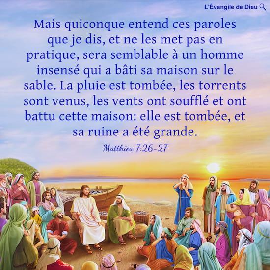 Matthieu 7:26-27 Mais quiconque entend ces paroles que je dis, et ne les met pas en pratique, sera semblable à un homme insensé qui a bâti sa maison sur le sable.