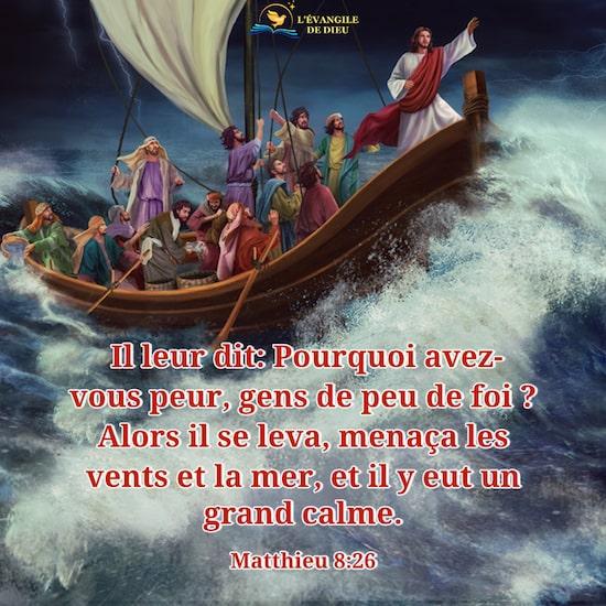 Matthieu 8:26 Il leur dit: Pourquoi avez-vous peur, gens de peu de foi ? Alors il se leva, menaça les vents et la mer, et il y eut un grand calme.