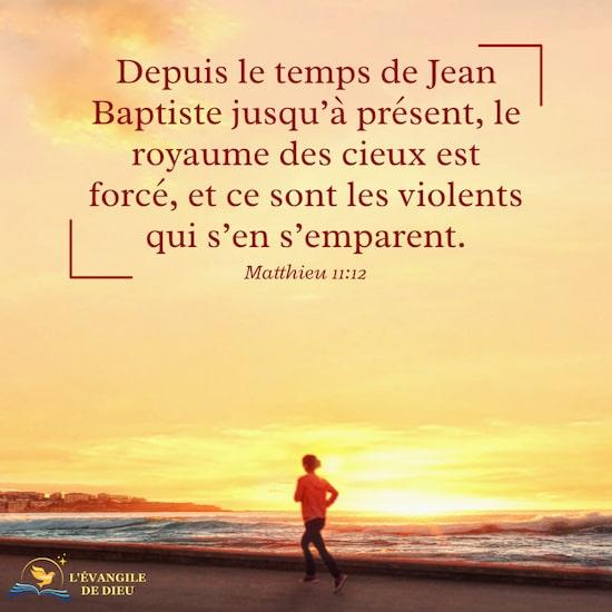 Matthieu 11:12 Depuis le temps de Jean Baptiste jusqu'à présent, le royaume des cieux est forcé, et ce sont les violents qui s'en s'emparent.