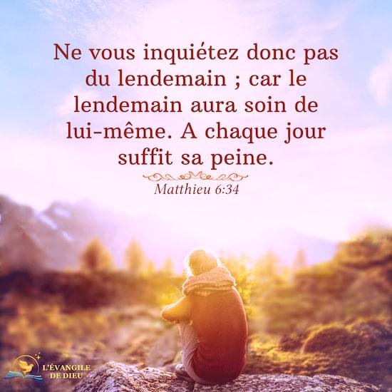 Matthieu 6:34 Ne vous inquiétez donc pas du lendemain ; car le lendemain aura soin de lui-même. A chaque jour suffit sa peine.