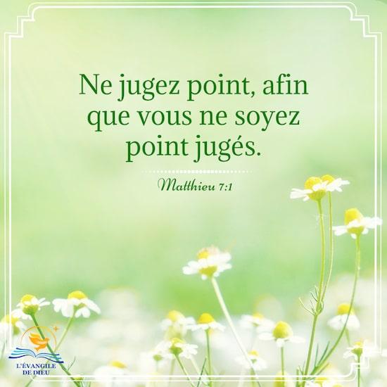 Matthieu 7:1 Ne jugez point, afin que vous ne soyez point jugés.