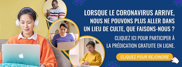 Lorsque le coronavirus arrive, nous ne pouvons plus aller dans un lieu de culte, que faisons-nous ? Cliquez ici pour participer à la prédication gratuite en ligne.